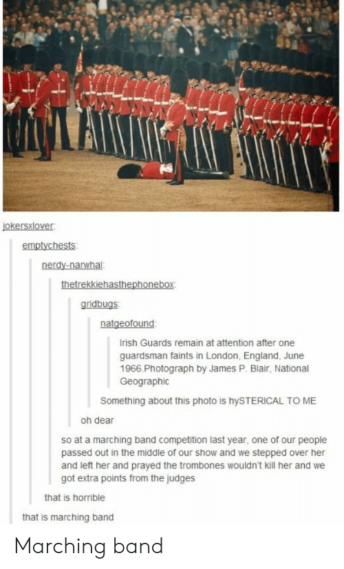 Judges: emptychests  gridbugs  rish Guards remain at attention after one  guardsman faints in London, England, June  1966.Photograph by James P. Blair, National  Geographic  Something about this photo is hySTERICAL TO ME  oh dear  so at a marching band competition last year, one of our people  passed out in the middle of our show and we stepped over her  and left her and prayed the trombones wouldn't kill her and we  got extra points from the judges  that is horrible  that is marching band Marching band