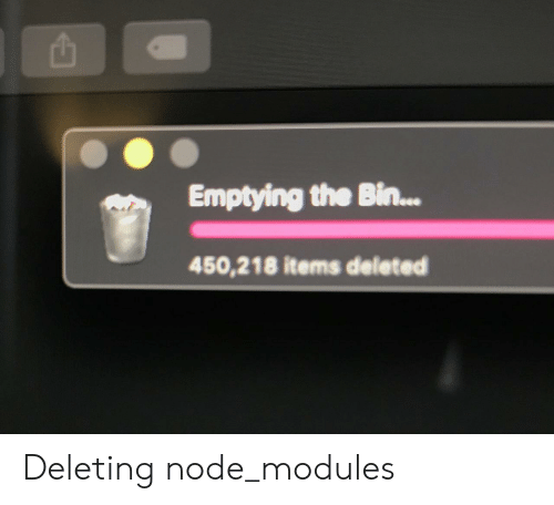 node: Emptying the Bin...  450,218 items deleted Deleting node_modules