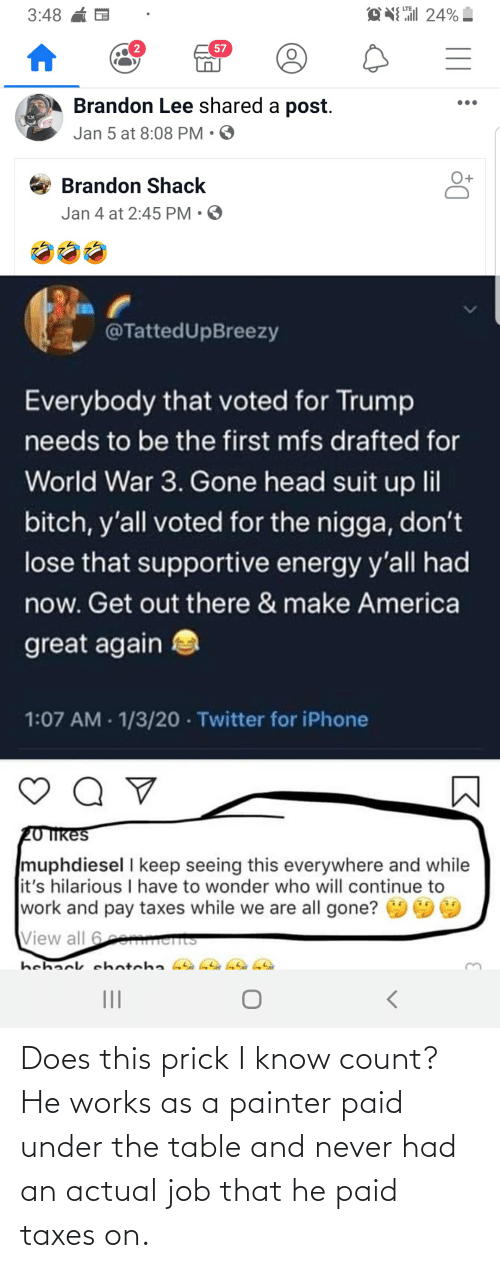 lil bitch: EN 24%  3:48  57  Brandon Lee shared a post.  Jan 5 at 8:08 PM • O  Brandon Shack  Jan 4 at 2:45 PM • O  @TattedUpBreezy  Everybody that voted for Trump  needs to be the first mfs drafted for  World War 3. Gone head suit up lil  bitch, y'all voted for the nigga, don't  lose that supportive energy y'all had  now. Get out there & make America  great again  1:07 AM - 1/3/20 · Twitter for iPhone  20 Ikes  muphdiesel I keep seeing this everywhere and while  it's hilarious I have to wonder who will continue to  work and pay taxes while we are all gone?  View all 6e ents  hehack ehotcha  II Does this prick I know count? He works as a painter paid under the table and never had an actual job that he paid taxes on.