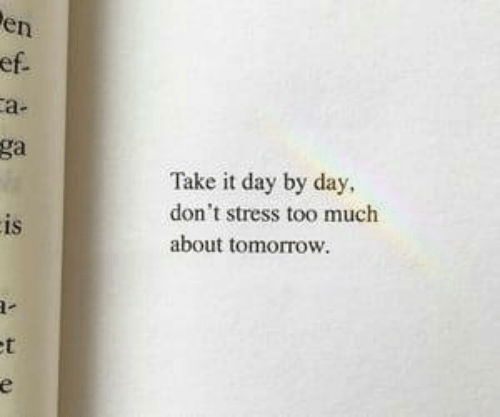 day by day: en  a-  ga  Take it day by day,  don't stress too much  about tomorrow.  IS