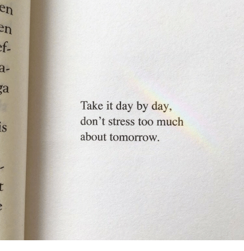 day by day: en  a-  Take it day by day,  don't stress too much  about tomorrow