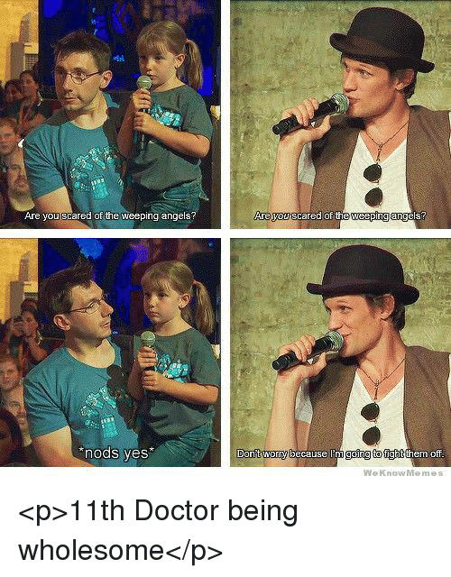 Doctor, Angels, and Wholesome: EN  Are you scared of the weeping angels  are ou scared OT n  nods ves*  Donift worryb  going to fightt  ecause  hem Dff  We KnowMemes <p>11th Doctor being wholesome</p>