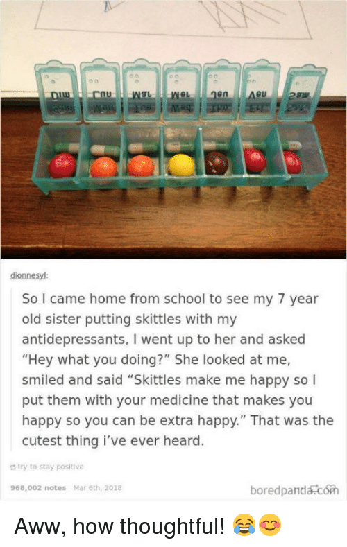 "Aww, School, and Happy: en  dionnesyl  So I came home from school to see my 7 year  old sister putting skittles with my  antidepressants, I went up to her and asked  ""Hey what you doing?"" She looked at me,  smiled and said ""Skittles make me happy so  put them with your medicine that makes you  happy so you can be extra happy."" That was the  cutest thing i've ever heard  g bry-to-stay-positive  boredpandacoh  968,002 notes Mar 6th, 2018 <p>Aww, how thoughtful! 😂😊</p>"