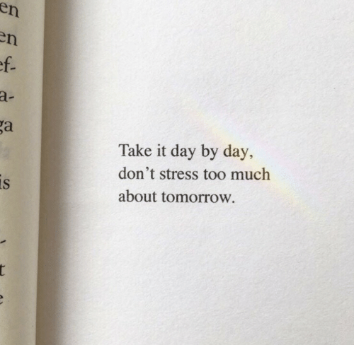 day by day: en  en  ef.  a-  ga  Take it day by day,  don't stress too much  is  about tomorrow.  r