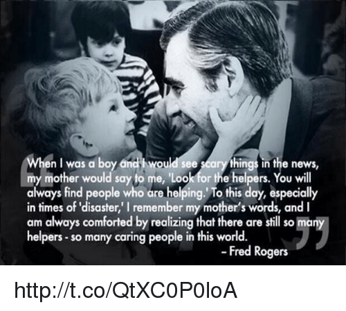 "fred rogers: en I was a boy and i would see  arythings in the news,  my mother would say to me, 'Loo  or the helpers  You will  always find people who are helping. To this day, especially  in times of ""disaster, remember my mother's words, and I  am always comforted by realizing that there are still so many  helpers so many caring people in this world.  Fred Rogers http://t.co/QtXC0P0loA"