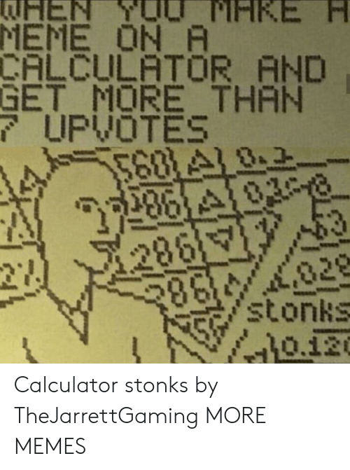 Dank, Meme, and Memes: EN  MEME ON A  CALCULATOR AND  GET MORE THAN  7UPVOTES  568 A18.2  28610308  PIHKE  286  27  028  stonks  0.120  తక్మాి Calculator stonks by TheJarrettGaming MORE MEMES