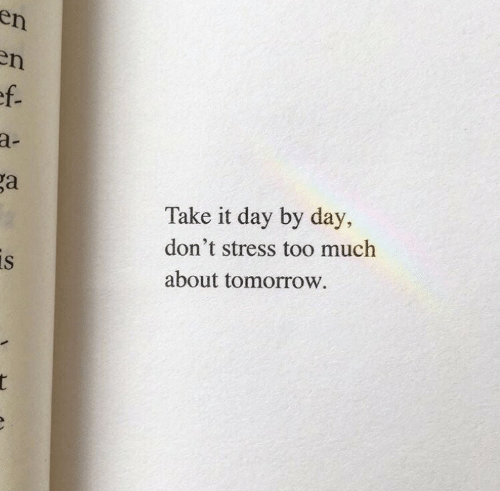 day by day: en  n  ef.  a-  ga  Take it day by day,  don't stress too much  is  about tomorrow.  t