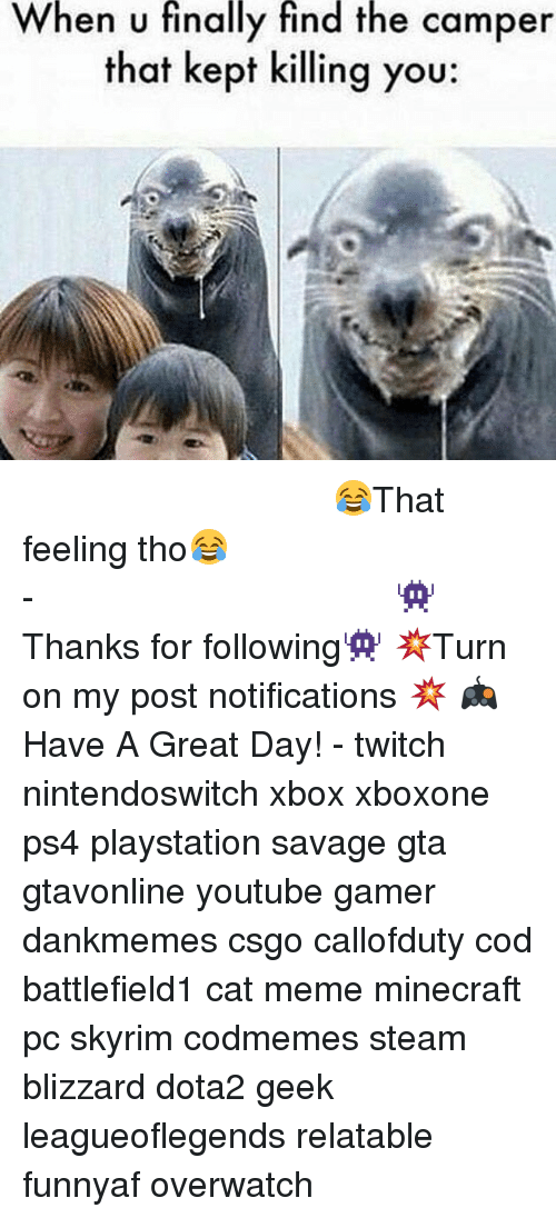 Meme, Memes, and Minecraft: en U finally find the camper  that kept killing you: ⠀⠀⠀⠀⠀⠀⠀⠀⠀⠀⠀⠀⠀⠀⠀⠀⠀⠀⠀⠀⠀⠀⠀⠀⠀⠀⠀⠀⠀⠀ 😂That feeling tho😂⠀⠀⠀⠀⠀⠀⠀⠀⠀⠀⠀⠀⠀⠀⠀⠀⠀⠀⠀⠀⠀⠀⠀⠀⠀⠀⠀⠀⠀⠀⠀⠀⠀⠀⠀- 👾Thanks for following👾 💥Turn on my post notifications 💥 🎮Have A Great Day! - twitch nintendoswitch xbox xboxone ps4 playstation savage gta gtavonline youtube gamer dankmemes csgo callofduty cod battlefield1 cat meme minecraft pc skyrim codmemes steam blizzard dota2 geek leagueoflegends relatable funnyaf overwatch
