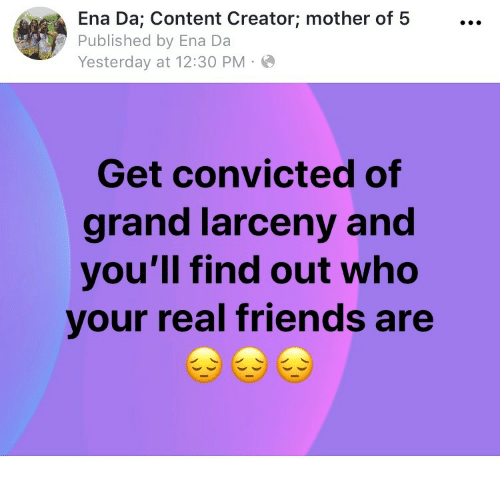 Friends, Real Friends, and Content: Ena Da; Content Creator; mother of 5...  Published by Ena Da  Yesterday at 12:30 PM  Get convicted of  grand larceny and  you'll find out who  your real friends are