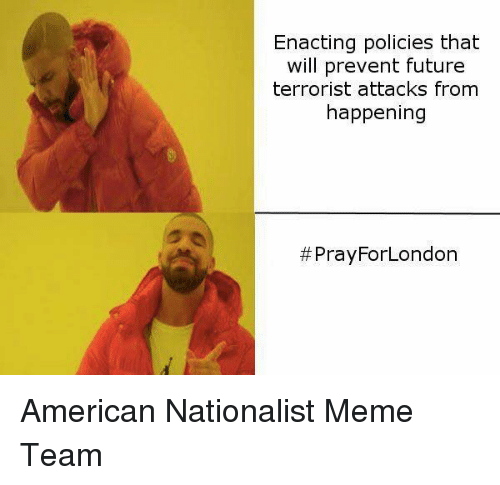 Meme Team: Enacting policies that  will prevent future  terrorist attacks from  happening  #Pray ForLondon American Nationalist Meme Team