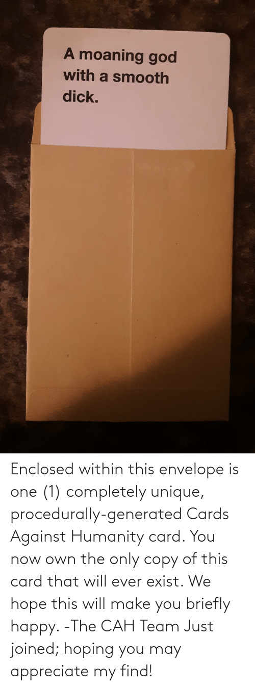 You Now: Enclosed within this envelope is one (1) completely unique, procedurally-generated Cards Against Humanity card. You now own the only copy of this card that will ever exist. We hope this will make you briefly happy. -The CAH Team Just joined; hoping you may appreciate my find!