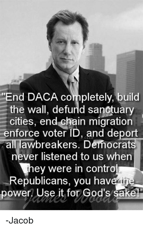 """Sanctuary Cities: """"End DACA completely, build  the wall, defurld sanctuary  cities, end chain migration  enforce voter ID, and deport  all awbreakers. Democrats  never listened to us when  ey were in contro  Republicans, you have ine  power Use it for God's sake -Jacob"""