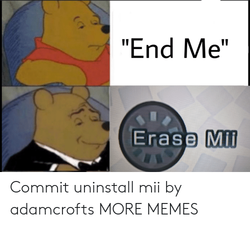 "mil: ""End Me""  Erase Mil Commit uninstall mii by adamcrofts MORE MEMES"