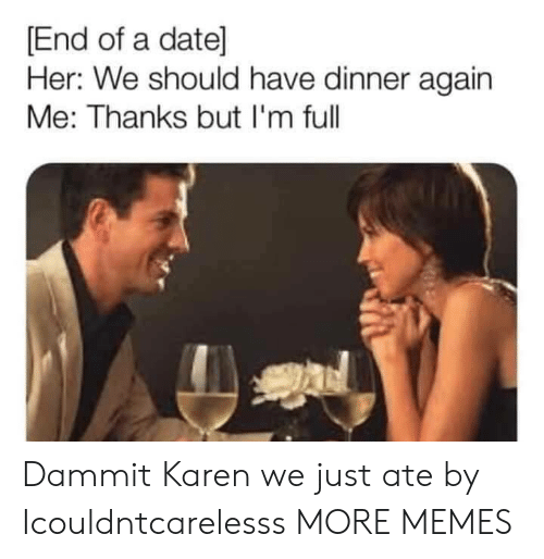 Dank, Memes, and Target: End of a date]  Her: We should have dinner again  Me: Thanks but I'm full Dammit Karen we just ate by Icouldntcarelesss MORE MEMES