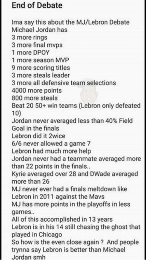mavs: End of Debate  Ima say this about the MJ/Lebron Debate  Michael Jordan has  3 more rings  3 more final mvps  1 more DPOY  1 more season MVP  9 more scoring titles  3 more steals leader  3 more all defensive team selections  4000 more points  800 more steals  Beat 20 50+ win teams (Lebron only defeated  100  Jordan never averaged less than 40% Field  Goal in the finals  Lebron did it 2wice  6/6 never allowed a game 7  Lebron had much more help  Jordan never had a teammate averaged more  than 22 points in the finals..  Kyrie averaged over 28 and DWade averaged  more than 26  MJ never ever had a finals meltdown like  Lebron in 2011 against the Mavs  MJ has more points in the playoffs in less  games.  All of this accomplished in 13 years  Lebron is in his 14 still chasing the ghost that  played in Chicago  So how is the even close again? And people  trynna say Lebron is better than Michael  Jordan smh