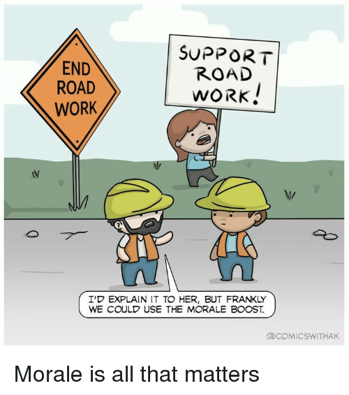 Work, Boost, and All That: END  ROAD  WORK  SUPPORT  ROAD  WORK  I'D EXPLAIN IT TO HER, BUT FRANKLY  WE COULD USE THE MORALE BOOST.  COMIC SWITHAK Morale is all that matters