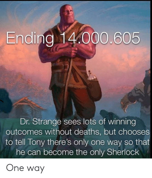 deaths: Ending 14.000.605  Dr. Strange sees lots of winning  outcomes without deaths, but chooses  to tell Tony there's only one way so that  he can become the only Sherlock One way