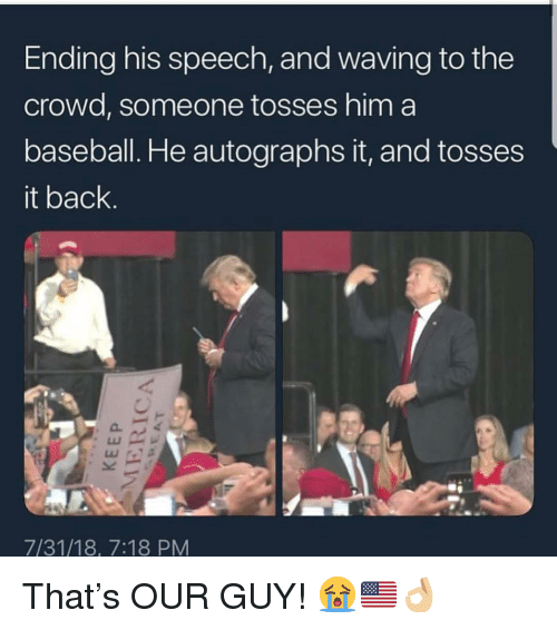 Tosses: Ending his speech, and waving to the  crowd, someone tosses him a  baseball. He autographs it, and tosses  it back.  7/31/18, 7:18 PM That's OUR GUY! 😭🇺🇸👌🏼