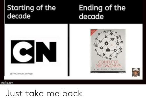 starting: Ending of the  decade  Starting of the  decade  CN  COMPUTER  NETWORKS  PEARSON  aheCurouCowPage  imgflip.com Just take me back