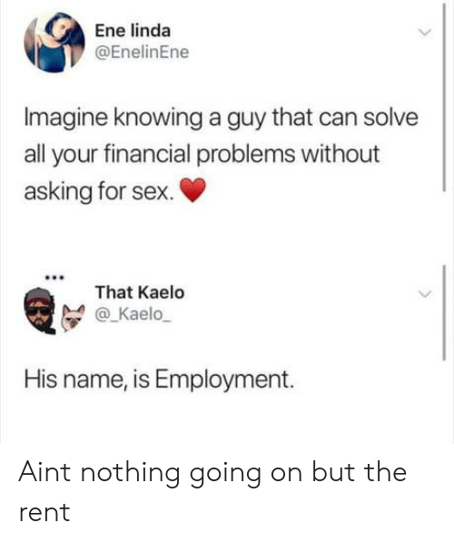 Sex, Asking, and Rent: Ene linda  @EnelinEne  Imagine knowing a guy that can solve  all your financial problems without  asking for sex.  That Kaelo  @_Kaelo  His name, is Employment. Aint nothing going on but the rent