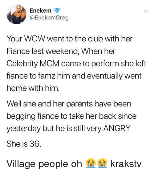 Club, Memes, and Parents: Enekem  @EnekemGreg  Your WCW went to the club with her  Fiance last weekend, When her  Celebrity MCM came to perform she left  fiance to famz him and eventually went  home with him  Well she and her parents have been  begging fiance to take her back since  yesterday but he is still very ANGRY  She is 36. Village people oh 😭😭 krakstv