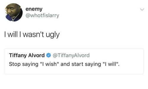 "enemy: enemy  @whotfislarry  I will I wasn't ugly  Tiffany Alvord@TiffanyAlvord  Stop saying ""I wish"" and start saying ""I will""."