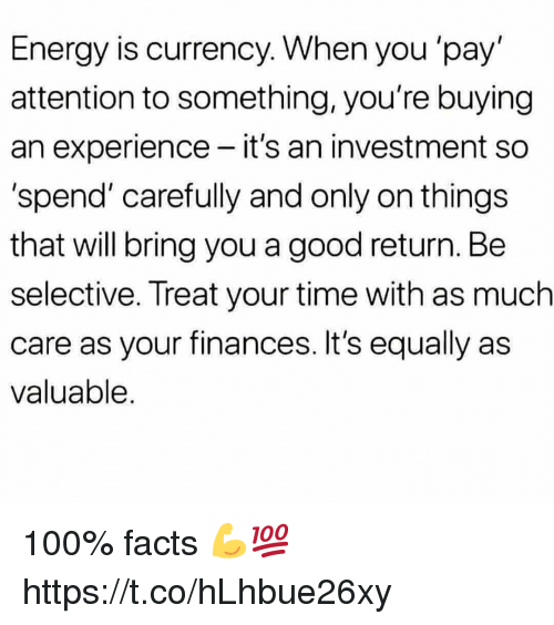 Anaconda, Energy, and Facts: Energy is currency. When you 'pay  attention to something, you're buying  an experience - it's an investment so  'spend' carefully and only on things  that will bring you a good return. Be  selective. Treat your time with as much  care as your finances. It's equally as  valuable 100% facts 💪💯 https://t.co/hLhbue26xy