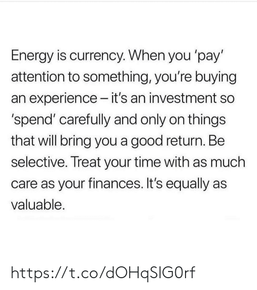 Energy, Memes, and Good: Energy is currency. When you 'pay'  attention to something, you're buying  an experience - it's an investment so  'spend' carefully and only on things  that will bring you a good return. Be  selective. Treat your time with as much  care as your finances. It's equally as  valuable. https://t.co/dOHqSIG0rf
