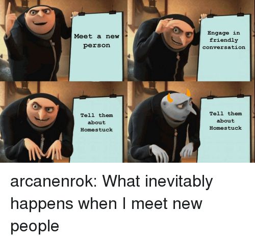 meet-new-people: Engage in  friendly  conversation  Meet a new  person  Tell them  about  Homestuck  Tell them  about  Homestuck arcanenrok:  What inevitably happens when I meet new people