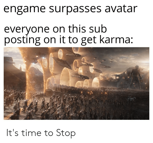 Avatar, Karma, and Time: engame surpasses avatar  everyone on this sub  posting on it to get karma: It's time to Stop