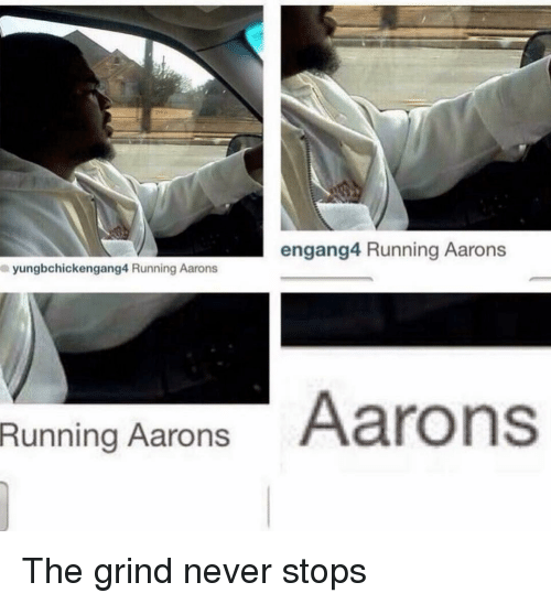 aarons: engang4 Running Aarons  yungbchickengang4 Running Aarons  Runing Aarons Aarons The grind never stops