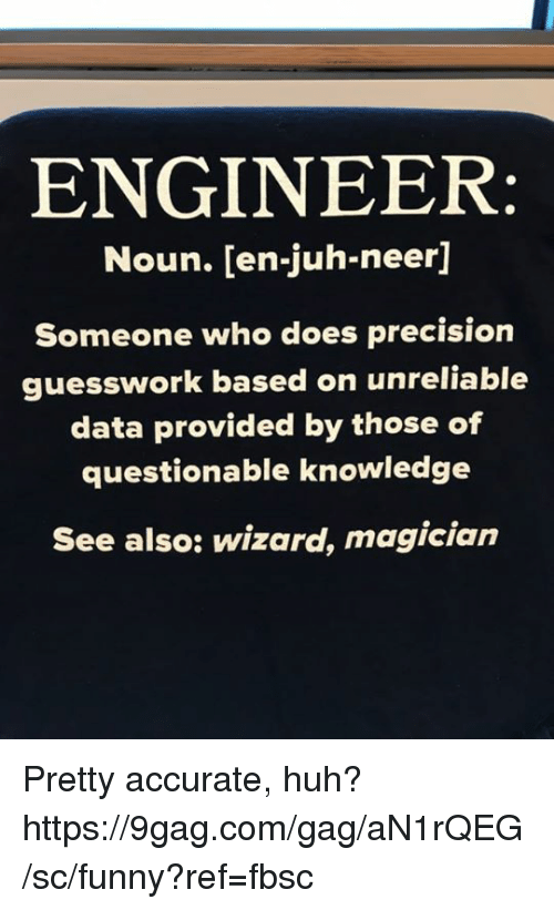 9gag, Dank, and Funny: ENGINEER  Noun. [en-juh-neer]  Someone who does precision  guesswork based on unreliable  data provided by those of  questionable knowledge  See also: wizard, magician Pretty accurate, huh? https://9gag.com/gag/aN1rQEG/sc/funny?ref=fbsc