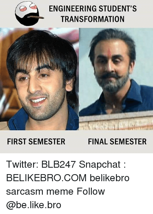 Be Like, Meme, and Memes: ENGINEERING STUDENT'S  TRANSFORMATION  FIRST SEMESTER  FINAL SEMESTER Twitter: BLB247 Snapchat : BELIKEBRO.COM belikebro sarcasm meme Follow @be.like.bro