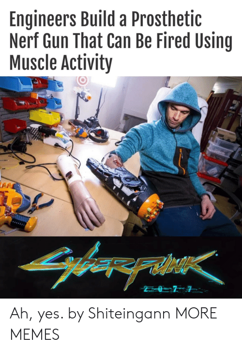 nerf gun: Engineers Build a Prosthetic  Nerf Gun That Can Be Fired Using  Muscle Activity  arerahe Ah, yes. by Shiteingann MORE MEMES