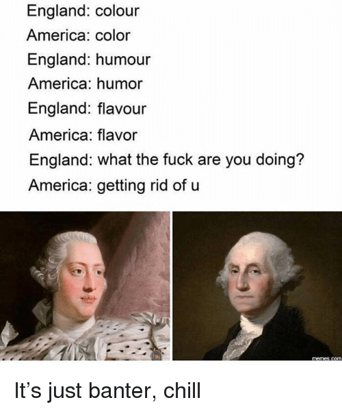 America, Chill, and England: England: colour  America: color  England: humour  America: humor  England: flavour  America: flavor  England: what the fuck are you doing?  America: getting rid of u It's just banter, chill