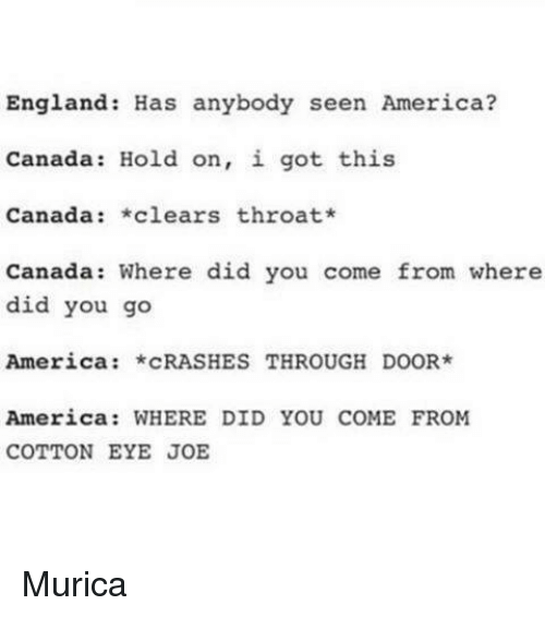 Dank, 🤖, and Eye: England Has anybody seen America?  Canada Hold on, i got this  Canada  *clears throat*  Canada: Where did you come from where  did you go  America *CRASHES THROUGH DOOR  America: WHERE DID YOU COME FROM  COTTON EYE JOE Murica