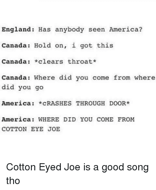 America, England, and Memes: England: Has anybody seen America?  Canada Hold on, i got this  Canada  *clears throat*  Canada: Where did you come from where  did you go  America  CRASHES THROUGH DOOR  America: WHERE DID YOU COME FROM  COTTON EYE JOE Cotton Eyed Joe is a good song tho