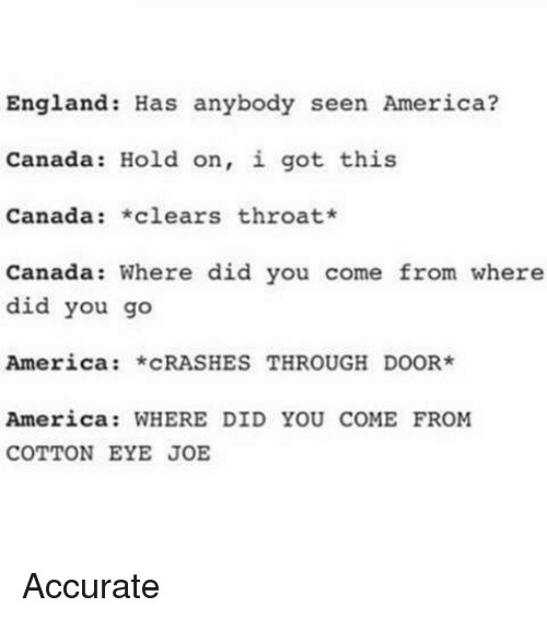 America, England, and Memes: England Has anybody seen America?  Canada Hold on, i got this  Canada  *clears throat*  Canada: Where did you come from where  did you go  America *CRASHES THROUGH DOOR  America: WHERE DID YOU COME FROM  COTTON EYE JOE Accurate