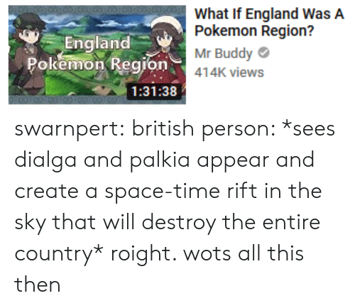 England, Pokemon, and Target: England  Pokemon Region  What If England WasA  Pokemon Region?  Mr Buddy  o414K views  1:31:38 swarnpert: british person: *sees dialga and palkia appear and create a space-time rift in the sky that will destroy the entire country* roight. wots all this then