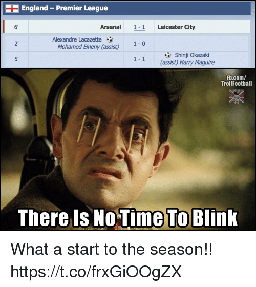 England, Memes, and Premier League: England-Premier League  6  Arsenal11 Leicester City  Alexandre Lacazette  2'  1-0  Mohamed Elneny (assist)  Shinji Okazaki  5  1- 1  (assist) Harry Maguire  Fb.com/  TrollFootball  There Is No  Time To  Blink What a start to the season!! https://t.co/frxGiOOgZX