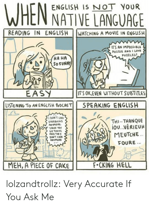 Piece Of Cake: ENGLISH IS NOT YOUR  NATIVE LANGUAGE  READING IN ENGLISH  WATCHING A MOVIE IN ENGLISH  IT'S AN IMPOSSIBLE  PU2ZLE AND I LOve  PUZZLES  EASY  LISTENING TO AN ENGLISH&DCASTİİ  ITS OK,EVEN WITHOUT SUBTITLES  SPEAKING  ENGLISH  DON'T LIKE  STARBUCKS  ANYMORE  CAUSE VOv  GO THERE  AND THE y  THI-THANQUE  DON'T CAE  ANYMORE  FOURE...  MEH, A PIECE OF CAKE  F*CKING HELL lolzandtrollz:  Very Accurate If You Ask Me