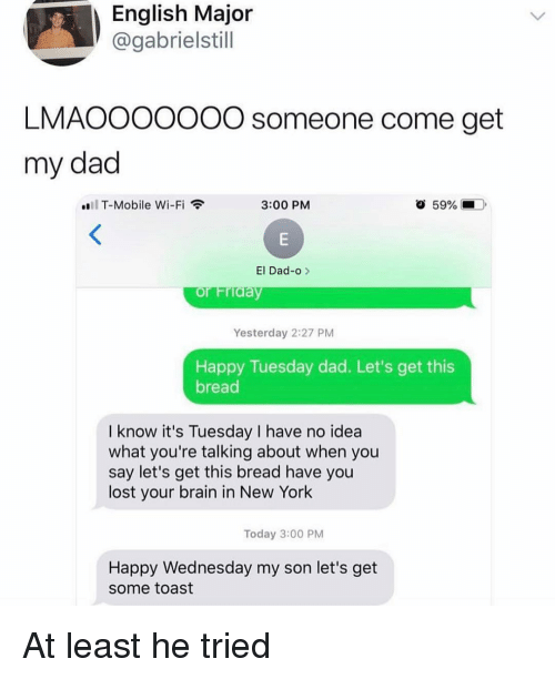 Dad, Funny, and New York: English Major  @gabrielstill  LMAOOOOO0O someone come get  my dad  T-Mobile Wi-Fi  3:00 PM  59% (-  ).  El Dad-o >  Yesterday 2:27 PM  Happy Tuesday dad. Let's get this  bread  I know it's Tuesday I have no idea  what you're talking about when you  say let's get this bread have you  lost your brain in New York  Today 3:00 PM  Happy Wednesday my son let's get  some toast At least he tried