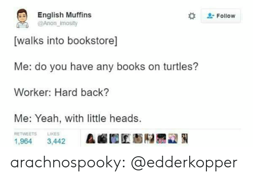 Books, Tumblr, and Yeah: English Muffins  @Anon imosity  #  . Follow  [walks into bookstore]  Me: do you have any books on turtles?  Worker: Hard back?  Me: Yeah, with little heads.  RETWEETS  LIKES  &幄囿匠魁陉륜교狪  1,964 3,442 arachnospooky:  @edderkopper