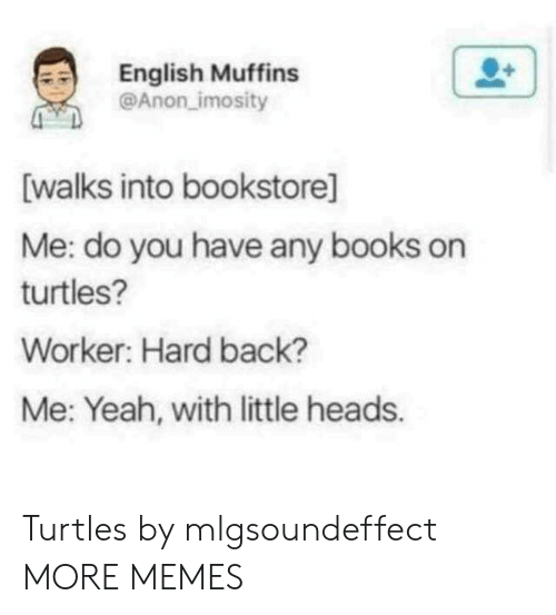 Books, Dank, and Memes: English Muffins  @Anon imosity  [walks into bookstore]  Me: do you have any books on  turtles?  Worker: Hard back?  Me: Yeah, with little heads. Turtles by mlgsoundeffect MORE MEMES