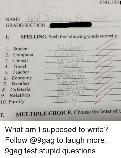 9gag, Family, and Memes: ENGLISH  NAME:  GRADE/SECTION:  I  SPELLING. Spell the following words correctly.  indent  1. Student  2. Computer  3. Utensil  4. Travel  5. Teacher  6. Economy  7. Weather  8. Cafeteria  9. Relatives  vel  Onomy  10. Family  I. MULTIPLE CHOICE. Choose the letter of t What am I supposed to write? Follow @9gag to laugh more. 9gag test stupid questions