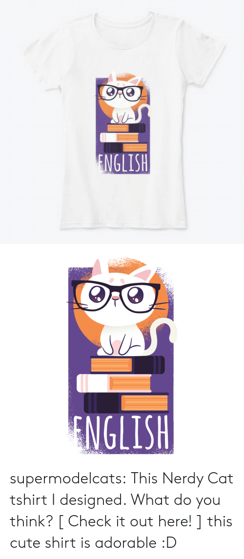 tshirt: ENGLISH   NGLISH supermodelcats: This Nerdy Cat tshirt I designed. What do you think? [ Check it out here! ]  this cute shirt is adorable :D