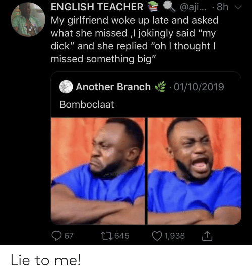 "Bomboclaat: ENGLISH TEACHER  @aji... 8h  My girlfriend woke up late and asked  what she missed ,I jokingly said ""my  dick"" and she replied ""oh I thought I  missed something big""  Another Branch  01/10/2019  Bomboclaat  67  L1645  1,938 Lie to me!"