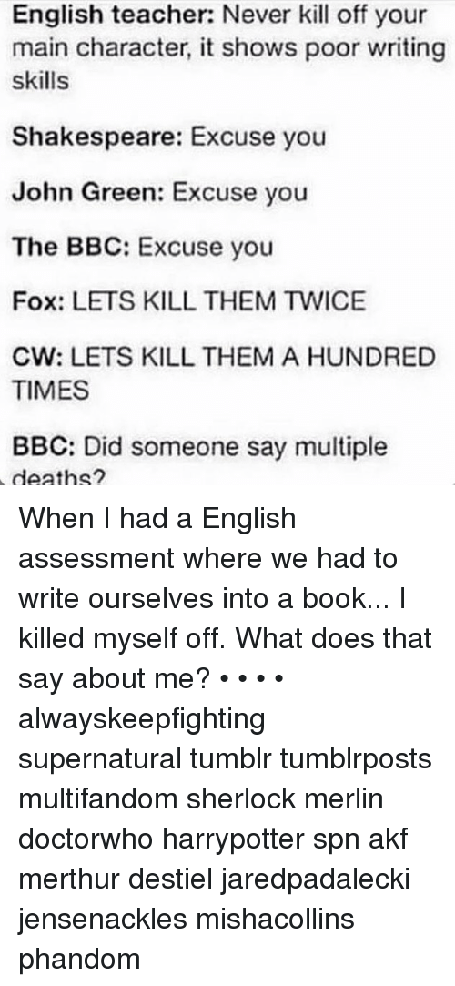 merlin: English teacher: Never kill off your  main character, it shows poor writing  skills  Shakespeare: Excuse you  John Green: Excuse you  The BBC: Excuse you  Fox: LETS KILL THEM TWICE  CW: LETS KILL THEM A HUNDRED  TIMES  BBC: Did someone say multiple  deaths? When I had a English assessment where we had to write ourselves into a book... I killed myself off. What does that say about me? • • • • alwayskeepfighting supernatural tumblr tumblrposts multifandom sherlock merlin doctorwho harrypotter spn akf merthur destiel jaredpadalecki jensenackles mishacollins phandom
