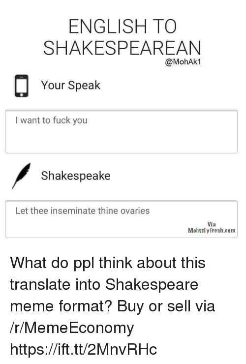 Fuck You, Meme, and Shakespeare: ENGLISH TO  SHAKESPEAREAN  @MohAk1  Your Speak  I want to fuck you  Shakespeake  Let thee inseminate thine ovaries  Via  MohstlyFresh.com What do ppl think about this translate into Shakespeare meme format? Buy or sell via /r/MemeEconomy https://ift.tt/2MnvRHc