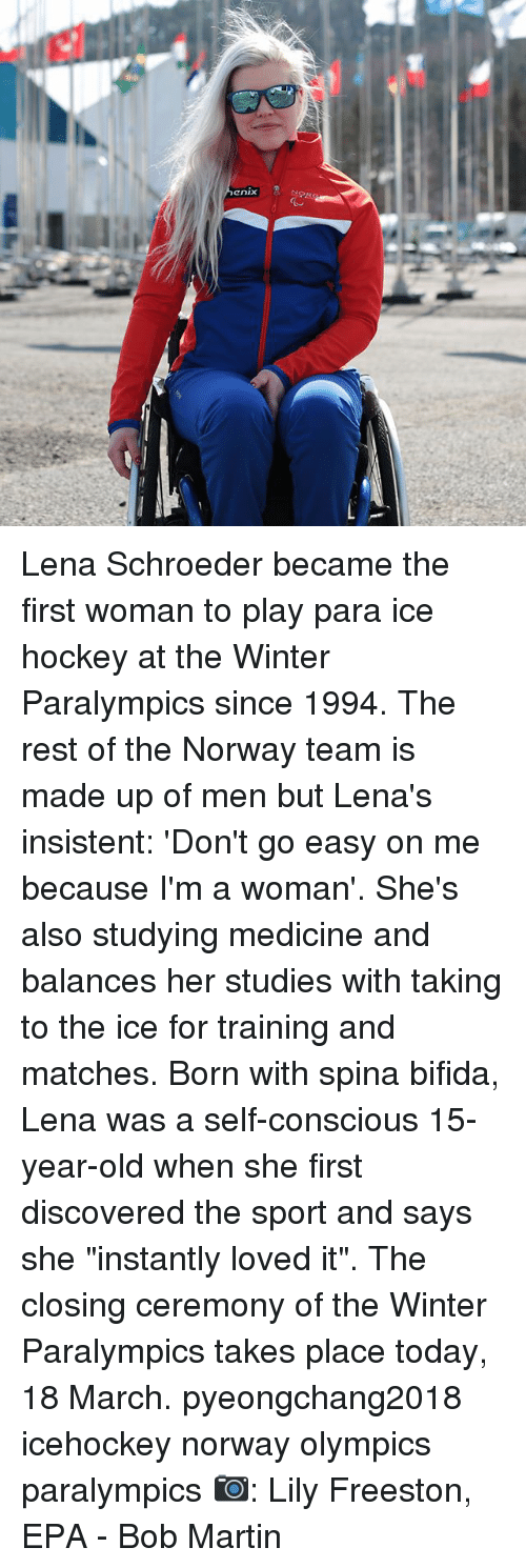 "epa: enix Lena Schroeder became the first woman to play para ice hockey at the Winter Paralympics since 1994. The rest of the Norway team is made up of men but Lena's insistent: 'Don't go easy on me because I'm a woman'. She's also studying medicine and balances her studies with taking to the ice for training and matches. Born with spina bifida, Lena was a self-conscious 15-year-old when she first discovered the sport and says she ""instantly loved it"". The closing ceremony of the Winter Paralympics takes place today, 18 March. pyeongchang2018 icehockey norway olympics paralympics 📷: Lily Freeston, EPA - Bob Martin"